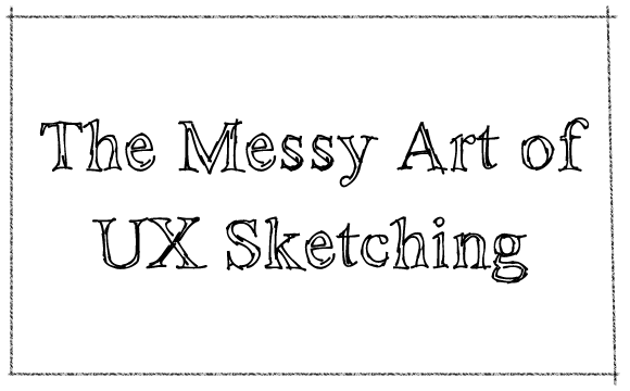 Messy Art of UI Sketching